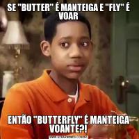 SE 'BUTTER' É MANTEIGA E 'FLY' É VOARENTÃO 'BUTTERFLY' É MANTEIGA VOANTE?!