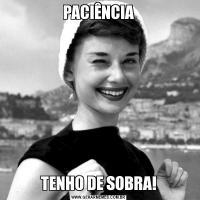 PACIÊNCIATENHO DE SOBRA!