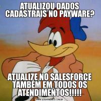ATUALIZOU DADOS CADASTRAIS NO PAYWARE?ATUALIZE NO SALESFORCE TAMBÉM EM TODOS OS ATENDIMENTOS!!!!!