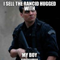 I SELL THE RANCID HUGGED WITHMY BOY