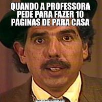 QUANDO A PROFESSORA PEDE PARA FAZER 10 PÁGINAS DE PARA CASA
