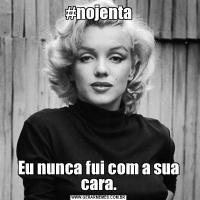 #nojentaEu nunca fui com a sua cara.