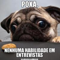 POXA,NENHUMA HABILIDADE EM ENTREVISTAS