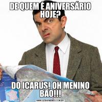 DE QUEM É ANIVERSÁRIO HOJE?DO ICARUS! OH MENINO BÃO!!!