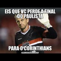 EIS QUE VC PERDE A FINAL DO PAULISTAPARA O CORINTHIANS