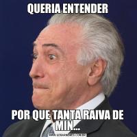 QUERIA ENTENDERPOR QUE TANTA RAIVA DE MIN...