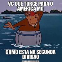 VC QUE TORCE PARA O AMERICA MGCOMO ESTA NA SEGUNDA DIVISAO