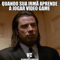 QUANDO SUA IRMÃ APRENDE A JOGAR VÍDEO GAMEVC