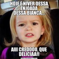 HOJE É NIVER DESSA ENJOADA DESSA BIANCA...AIII CREDOOO, QUE DELICIAA!!
