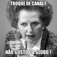 TROQUE DE CANAL ! NÂO GOSTO DA GLOBO !