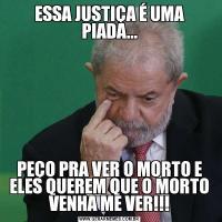 ESSA JUSTIÇA É UMA PIADA...PEÇO PRA VER O MORTO E ELES QUEREM QUE O MORTO VENHA ME VER!!!