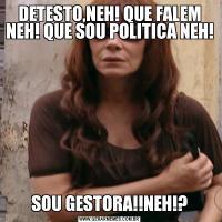 DETESTO,NEH! QUE FALEM NEH! QUE SOU POLITICA NEH!SOU GESTORA!!NEH!?