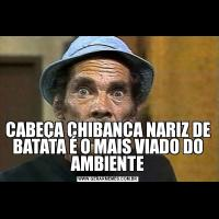 CABEÇA CHIBANCA NARIZ DE BATATA É O MAIS VIADO DO AMBIENTE