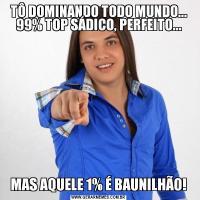 TÔ DOMINANDO TODO MUNDO... 99% TOP SÁDICO, PERFEITO...MAS AQUELE 1% É BAUNILHÃO!