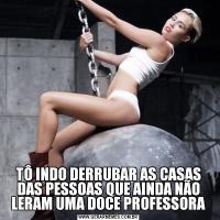 TÔ INDO DERRUBAR AS CASAS DAS PESSOAS QUE AINDA NÃO LERAM UMA DOCE PROFESSORA