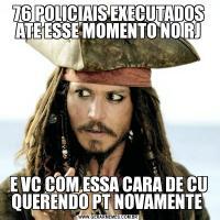76 POLICIAIS EXECUTADOS ATE ESSE MOMENTO NO RJE VC COM ESSA CARA DE CU QUERENDO PT NOVAMENTE
