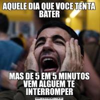 AQUELE DIA QUE VOCE TENTA BATERMAS DE 5 EM 5 MINUTOS VEM ALGUEM TE INTERROMPER