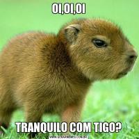 OI,OI,OITRANQUILO COM TIGO?