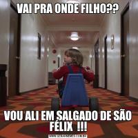 VAI PRA ONDE FILHO??VOU ALI EM SALGADO DE SÃO FÉLIX  !!!