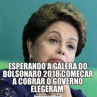 ESPERANDO A GALERA DO BOLSONARO 2018 COMEÇAR A COBRAR O GOVERNO ELEGERAM.