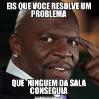 EIS QUE VOCE RESOLVE UM PROBLEMAQUE  NINGUEM DA SALA CONSEGUIA