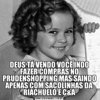 DEUS TÁ VENDO VOCÊ INDO FAZER COMPRAS NO PRUDENSHOPPING MAS SAINDO APENAS COM SACOLINHAS DA RIACHUELO E C&A