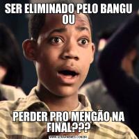 SER ELIMINADO PELO BANGU OUPERDER PRO MENGÃO NA FINAL???