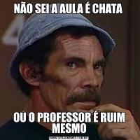 NÃO SEI A AULA É CHATA OU O PROFESSOR É RUIM MESMO