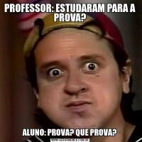 PROFESSOR: ESTUDARAM PARA A PROVA?ALUNO: PROVA? QUE PROVA?