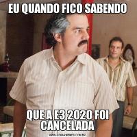 EU QUANDO FICO SABENDOQUE A E3 2020 FOI CANCELADA