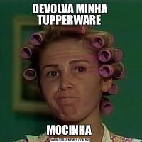 DEVOLVA MINHA TUPPERWARE MOCINHA