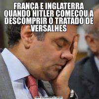 FRANÇA E INGLATERRA QUANDO HITLER COMEÇOU A DESCOMPRIR O TRATADO DE VERSALHES