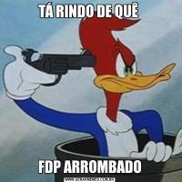 TÁ RINDO DE QUÊ FDP ARROMBADO
