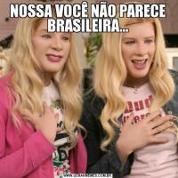NOSSA VOCÊ NÃO PARECE BRASILEIRA…
