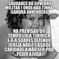 ..SAUDADES DO GOVERNO MILITAR ! ONDE NÃO TINHA :SANDRA ANNENBERGNA PREVISÃO DO TEMPO.LULA,TIRIRÍCA E,R.R.SOARES DIZENDO :IGREJA,NÃO É CASA DE CARIDADE,A NÃO SER,PRA PEDIR AJUDA