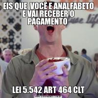 EIS QUE  VOCÊ E ANALFABETO E VAI RECEBER O PAGAMENTO LEI 5.542 ART 464 CLT