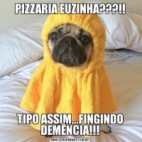 PIZZARIA EUZINHA???!!TIPO ASSIM...FINGINDO DEMÊNCIA!!!