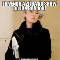 EU VENDO A ZILDA NO SHOW DO JON BON JOVI