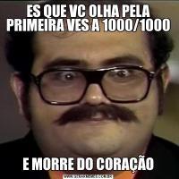 ES QUE VC OLHA PELA PRIMEIRA VES A 1000/1000E MORRE DO CORAÇÃO