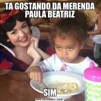 TA GOSTANDO DA MERENDA PAULA BEATRIZSIM