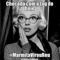 Chocada com a tag de hoje#MarmitaVirouReu