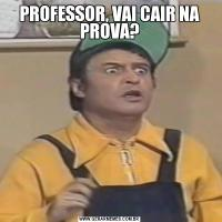 PROFESSOR, VAI CAIR NA PROVA?
