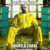 CAROL ME ADORA,ADORO A CAROL