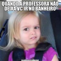 QUANDO A PROFESSORA NÃO DEIXA VC IR NO BANHEIRO