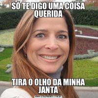 SÓ TE DIGO UMA COISA QUERIDATIRA O OLHO DA MINHA JANTA