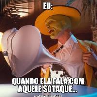 EU:QUANDO ELA FALA COM AQUELE SOTAQUE...