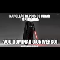 NAPOLEÃO DEPOIS DE VIRAR IMPERADOR:-VOU DOMINAR O UNIVERSO!