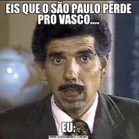 EIS QUE O SÃO PAULO PERDE PRO VASCO....EU: