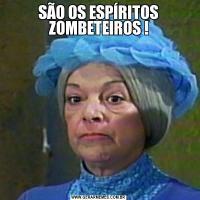 SÃO OS ESPÍRITOS ZOMBETEIROS !