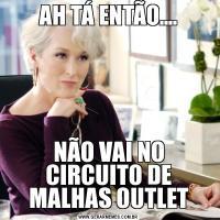 AH TÁ ENTÃO....NÃO VAI NO CIRCUITO DE MALHAS OUTLET
